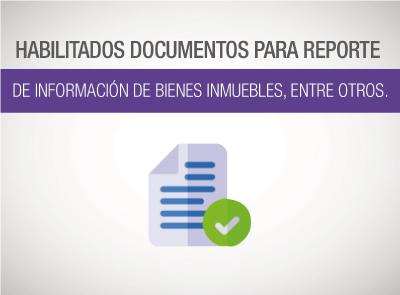 HABILITADOS DOCUMENTOS PARA REPORTE DE INFORMACIÓN DE BIENES INMUEBLES, ENTRE OTROS